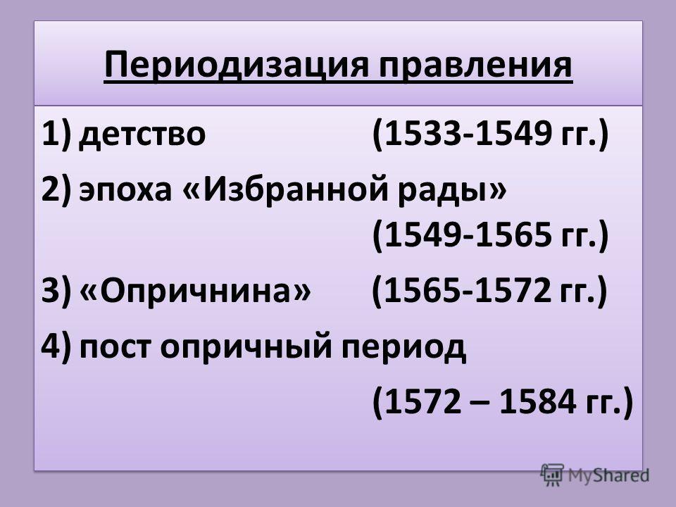 Периодизация правления 1)детство (1533-1549 гг.) 2)эпоха «Избранной рады» (1549-1565 гг.) 3)«Опричнина» (1565-1572 гг.) 4)пост опричный период (1572 – 1584 гг.) 1)детство (1533-1549 гг.) 2)эпоха «Избранной рады» (1549-1565 гг.) 3)«Опричнина» (1565-15