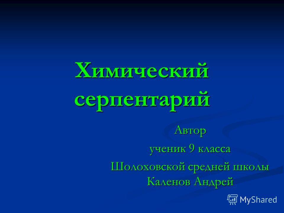 Химический серпентарий Автор ученик 9 класса Шолоховской средней школы Каленов Андрей