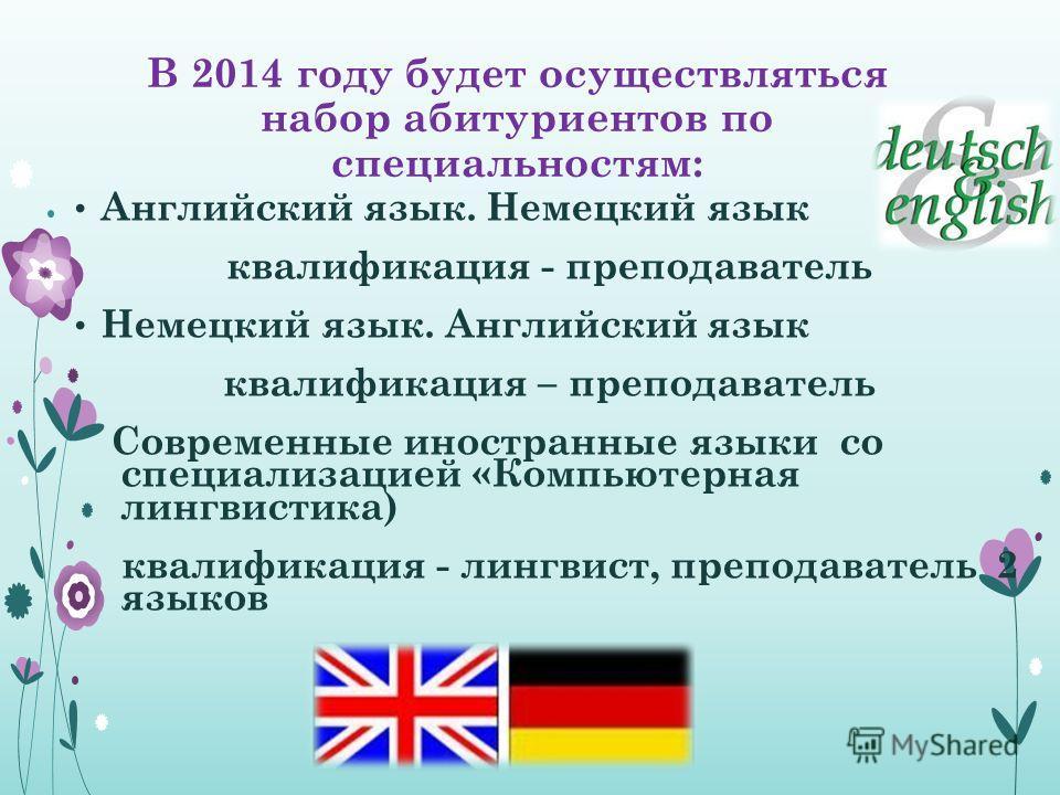 В 2014 году будет осуществляться набор абитуриентов по специальностям: Английский язык. Немецкий язык квалификация - преподаватель Немецкий язык. Английский язык квалификация – преподаватель Современные иностранные языки со специализацией «Компьютерн