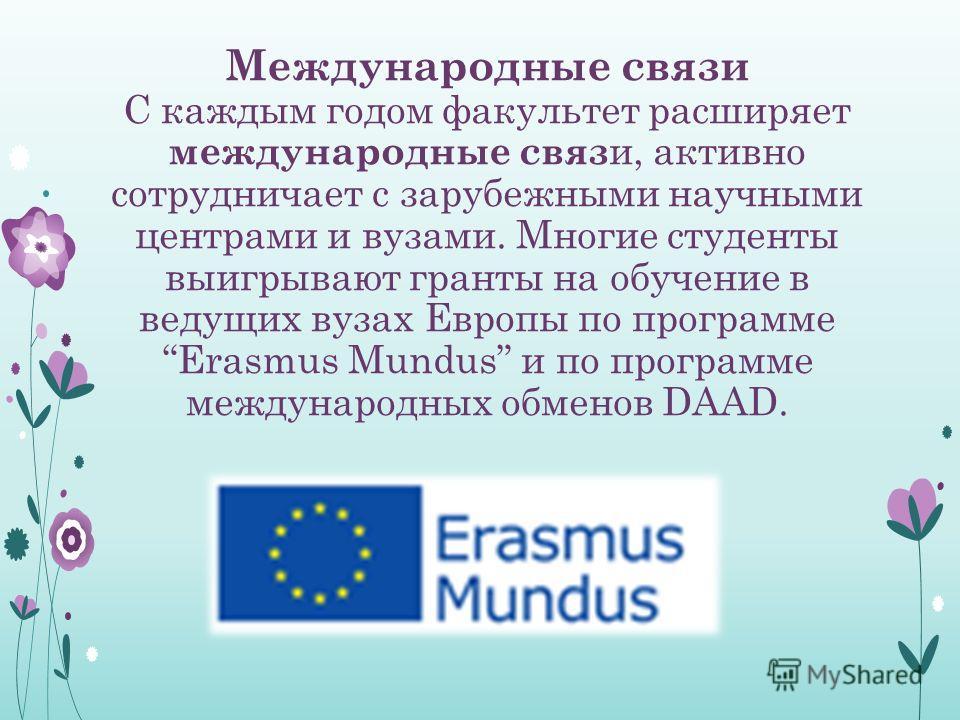 Международные связи С каждым годом факультет расширяет международные связ и, активно сотрудничает с зарубежными научными центрами и вузами. Многие студенты выигрывают гранты на обучение в ведущих вузах Европы по программе Erasmus Mundus и по программ