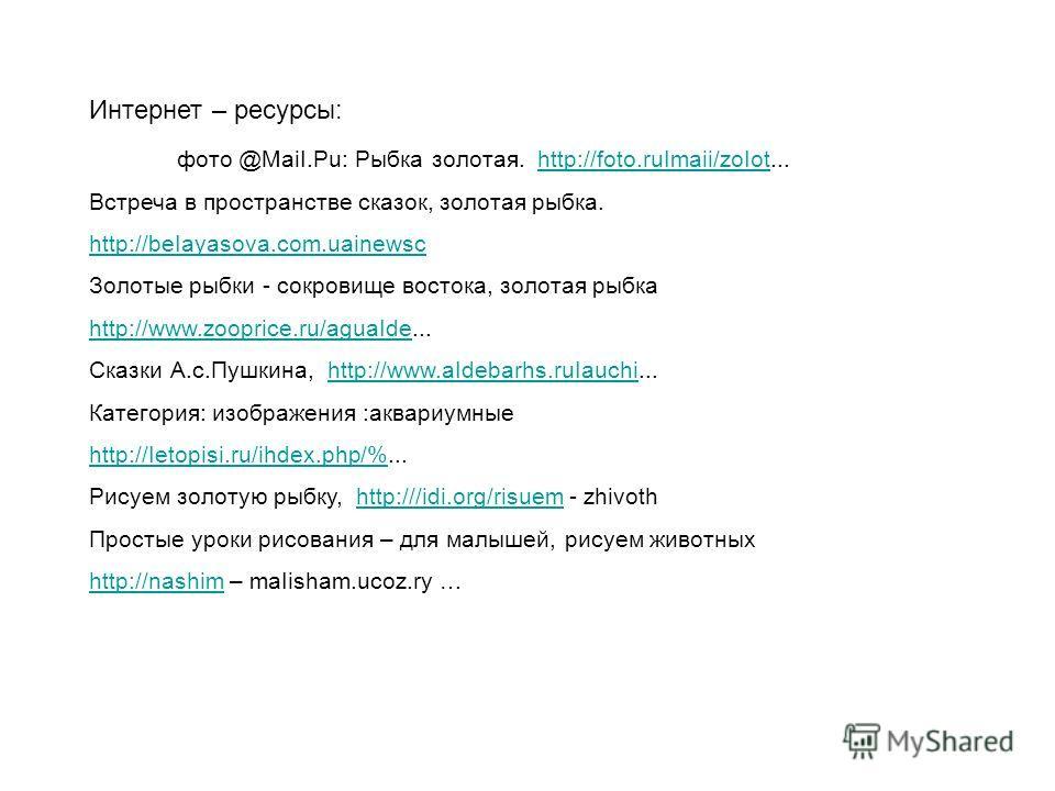 Интернет – ресурсы: фото @MaiI.Pu: Рыбка золотая. http://foto.ruImaii/zoIot...http://foto.ruImaii/zoIot Встреча в пространстве сказок, золотая рыбка. http://beIayasova.com.uainewsc Золотые рыбки - сокровище востока, золотая рыбка http://www.zooprice.