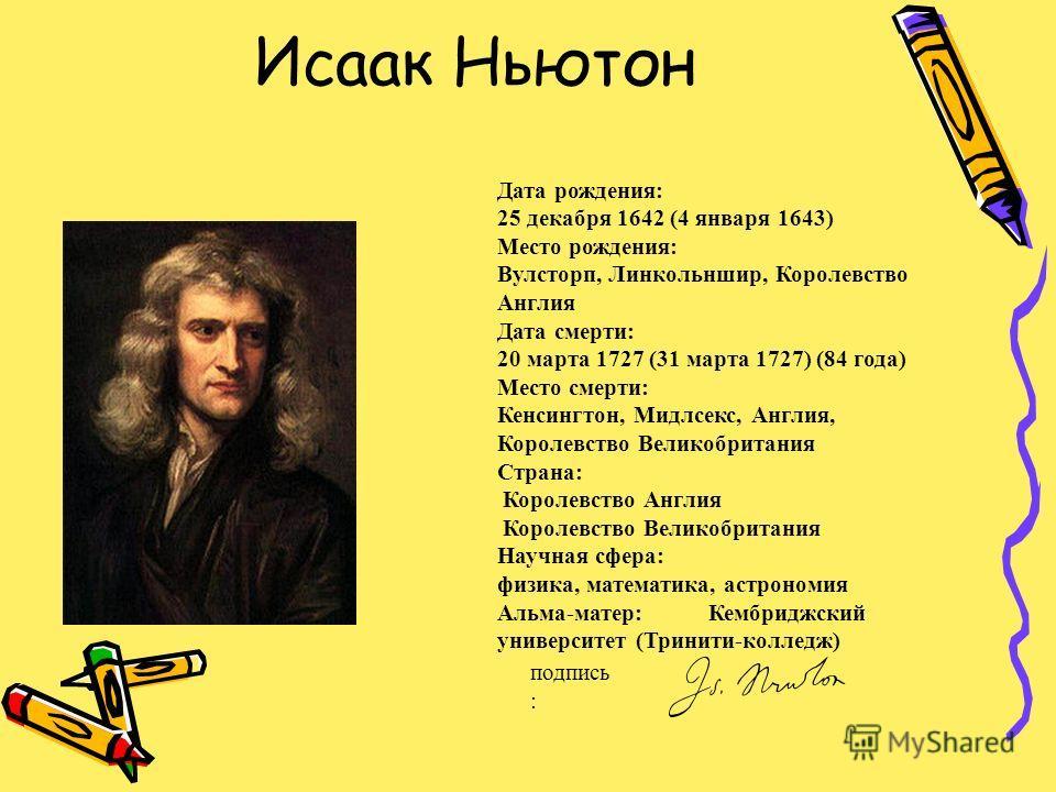 Исаак Ньютон Дата рождения: 25 декабря 1642 (4 января 1643) Место рождения: Вулсторп, Линкольншир, Королевство Англия Дата смерти: 20 марта 1727 (31 марта 1727) (84 года) Место смерти: Кенсингтон, Мидлсекс, Англия, Королевство Великобритания Страна: