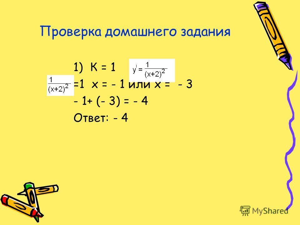 Проверка домашнего задания 1)К = 1 =1 х = - 1 или х = - 3 - 1+ (- 3) = - 4 Ответ: - 4