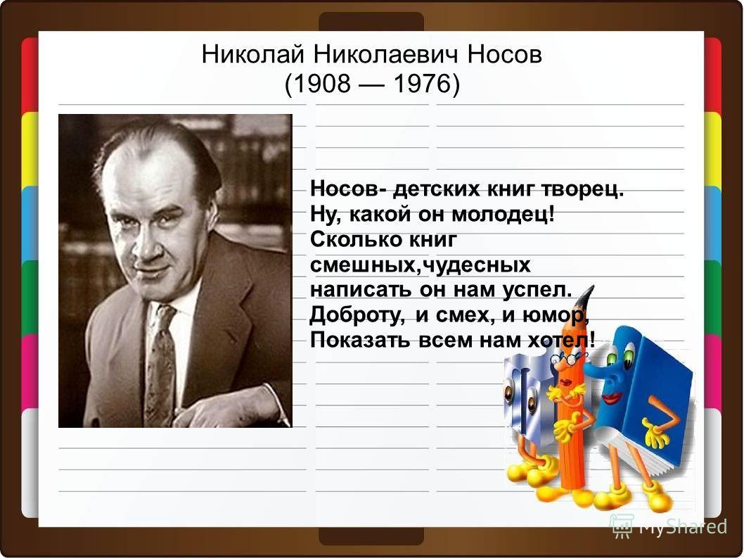 Николай Николаевич Носов (1908 1976) Носов- детских книг творец. Ну, какой он молодец! Сколько книг смешных,чудесных написать он нам успел. Доброту, и смех, и юмор, Показать всем нам хотел!