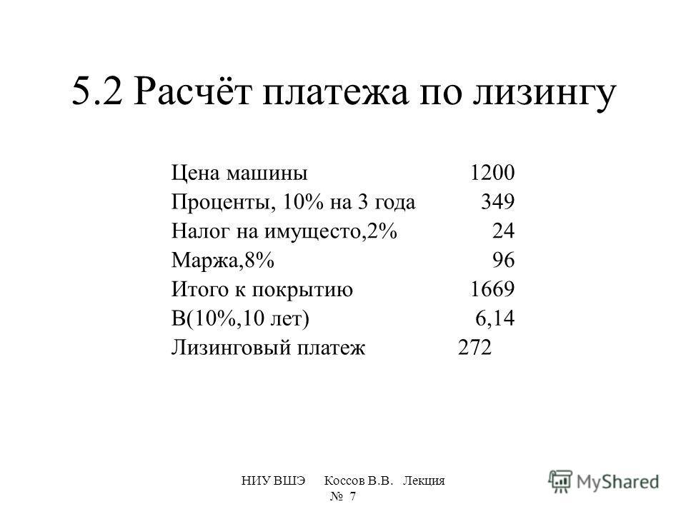 5.2 Расчёт платежа по лизингу НИУ ВШЭ Коссов В.В. Лекция 7 Цена машины1200 Проценты, 10% на 3 года349 Налог на имущесто,2%24 Маржа,8%96 Итого к покрытию1669 В(10%,10 лет)6,14 Лизинговый платеж 272