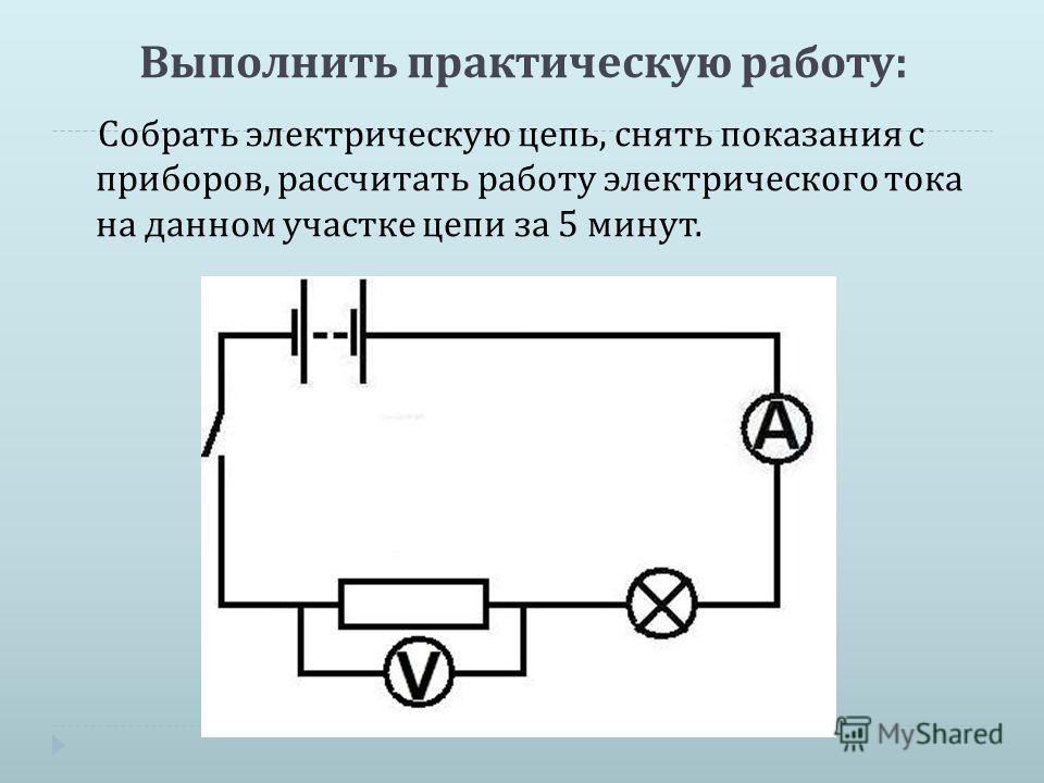 Выполнить практическую работу : Собрать электрическую цепь, снять показания с приборов, рассчитать работу электрического тока на данном участке цепи за 5 минут.