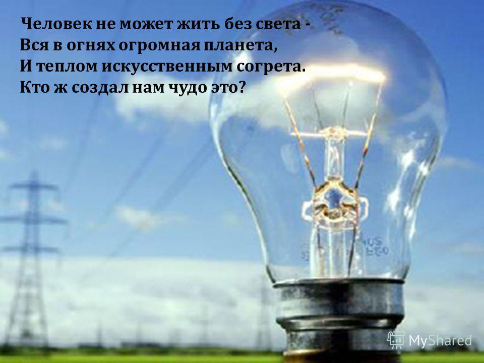 Человек не может жить без света - Вся в огнях огромная планета, И теплом искусственным согрета. Кто ж создал нам чудо это ?