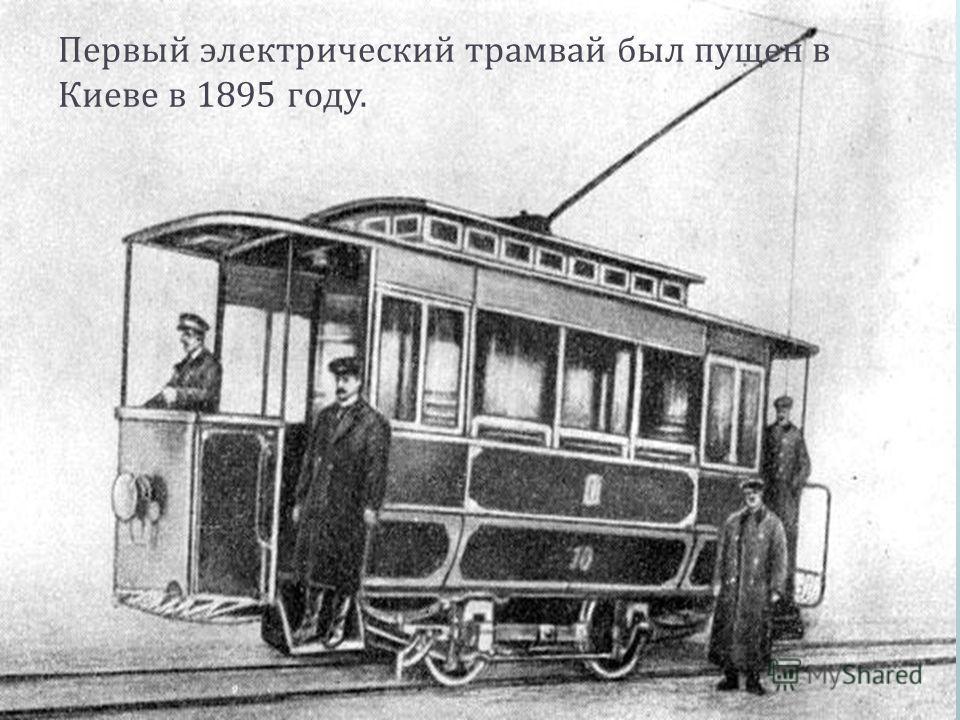 Первый электрический трамвай был пущен в Киеве в 1895 году.