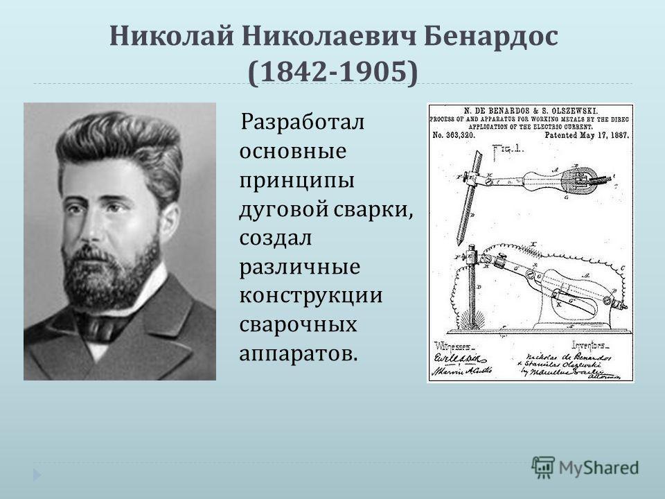 Николай Николаевич Бенардос (1842-1905) Разработал основные принципы дуговой сварки, создал различные конструкции сварочных аппаратов.
