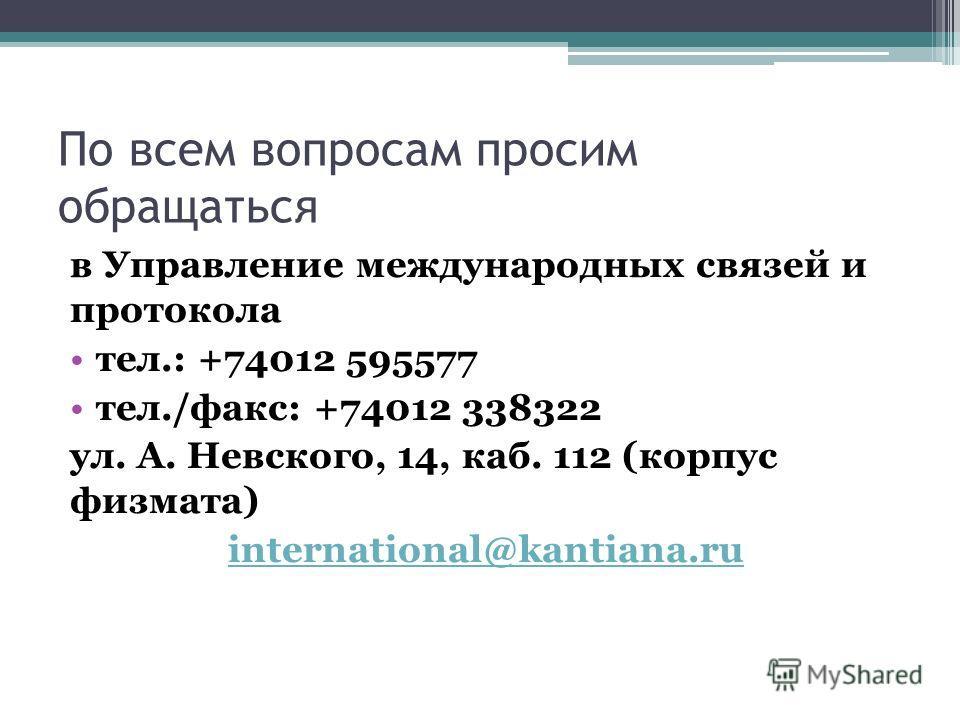 в Управление международных связей и протокола тел.: +74012 595577 тел./факс: +74012 338322 ул. А. Невского, 14, каб. 112 (корпус физмата) international@kantiana.ru По всем вопросам просим обращаться