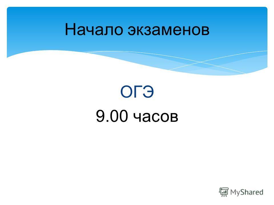 Начало экзаменов ОГЭ 9.00 часов