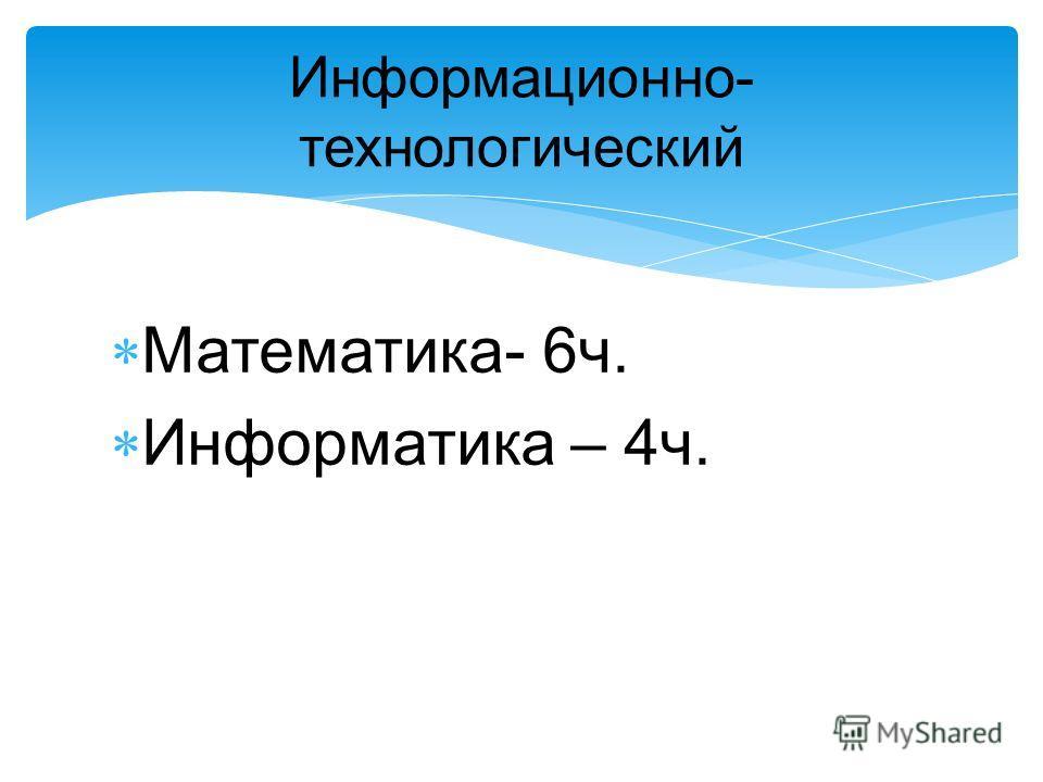 Информационно- технологический Математика- 6ч. Информатика – 4ч.