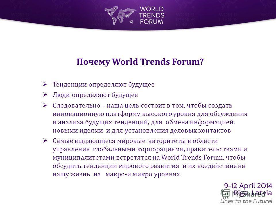 Почему World Trends Forum? Тенденции определяют будущее Люди определяют будущее Следовательно – наша цель состоит в том, чтобы создать инновационную платформу высокого уровня для обсуждения и анализа будущих тенденций, для обмена информацией, новыми