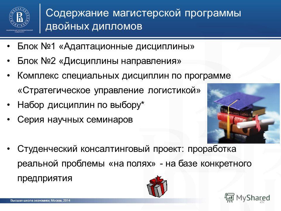 Высшая школа экономики, Москва, 2014 Содержание магистерской программы двойных дипломов Блок 1 «Адаптационные дисциплины» Блок 2 «Дисциплины направления» Комплекс специальных дисциплин по программе «Стратегическое управление логистикой» Набор дисципл