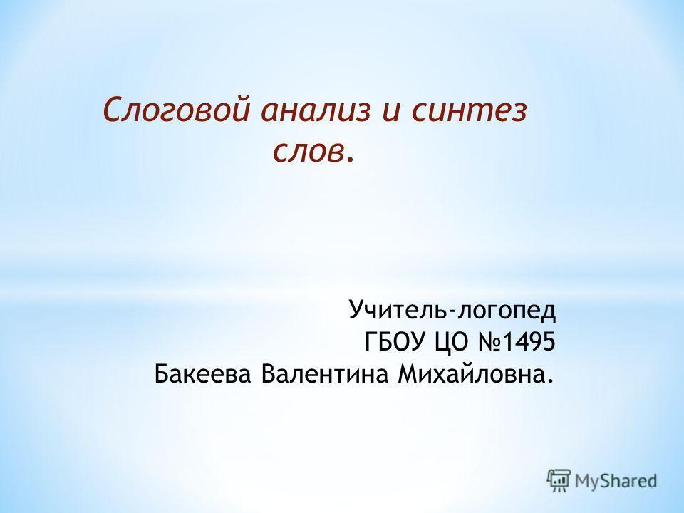 Слоговой анализ и синтез слов. Учитель-логопед ГБОУ ЦО 1495 Бакеева Валентина Михайловна.