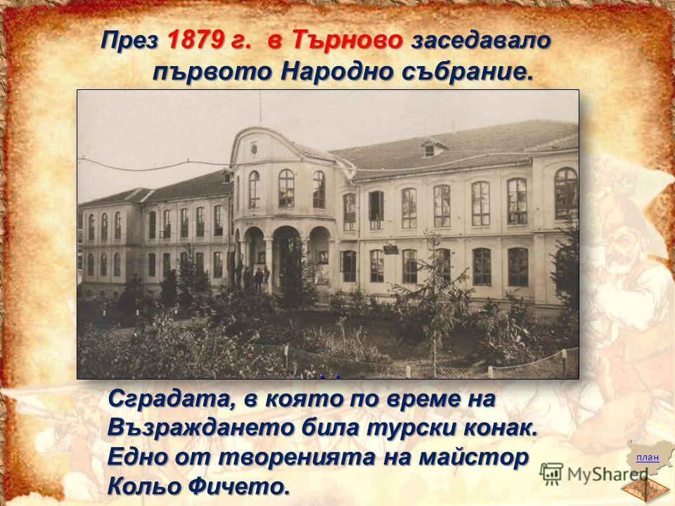 план През 1879 г. в Търново заседавало първото Народно събрание. Сградата, в която по време на Възраждането била турски конак. Едно от творенията на майстор Кольо Фичето.