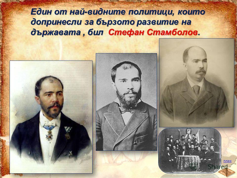 план Един от най-видните политици, които допринесли за бързото развитие на държавата, бил Стефан Стамболов.