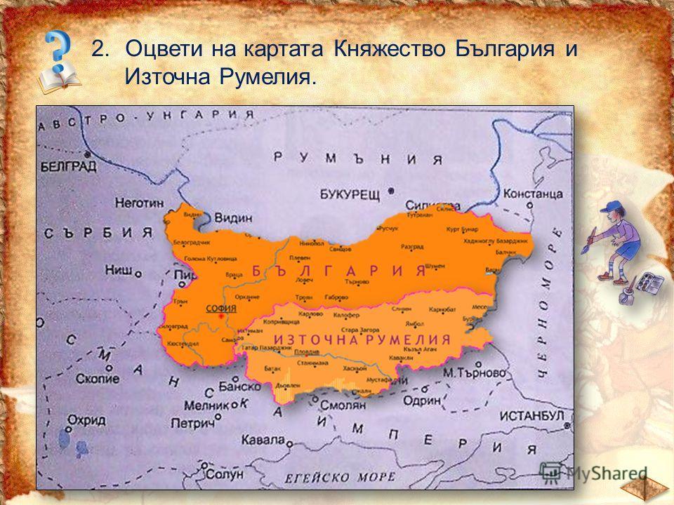 2.Оцвети на картата Княжество България и Източна Румелия.
