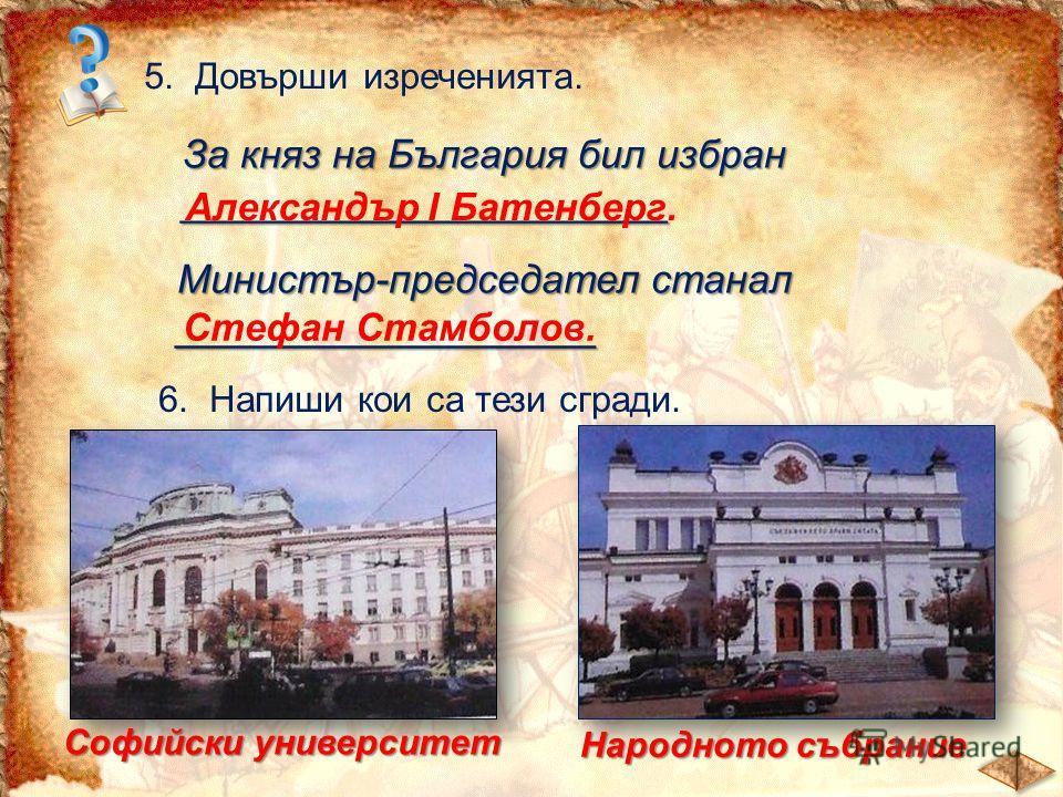 5. Довърши изреченията. За княз на България бил избран ______________________ Александър І Батенберг. Министър-председател станал ___________________ Стефан Стамболов. 6. Напиши кои са тези сгради. Софийски университет Народното събрание