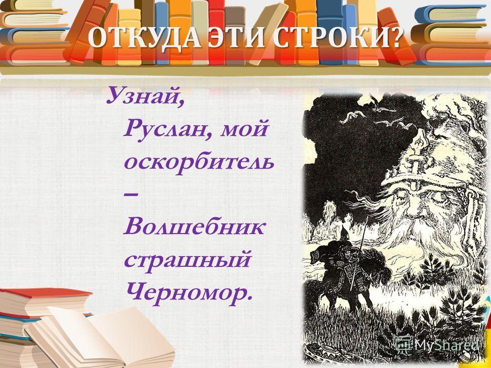 ОТКУДА ЭТИ СТРОКИ? Узнай, Руслан, мой оскорбитель – Волшебник страшный Черномор.