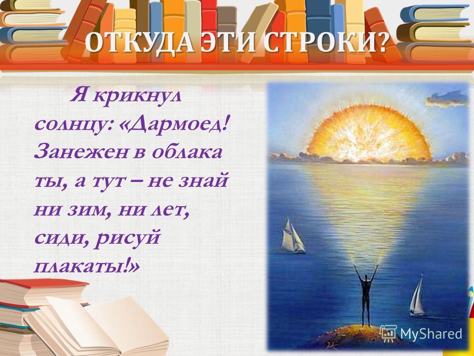 ОТКУДА ЭТИ СТРОКИ? Я крикнул солнцу: «Дармоед! Занежен в облака ты, а тут – не знай ни зим, ни лет, сиди, рисуй плакаты!»