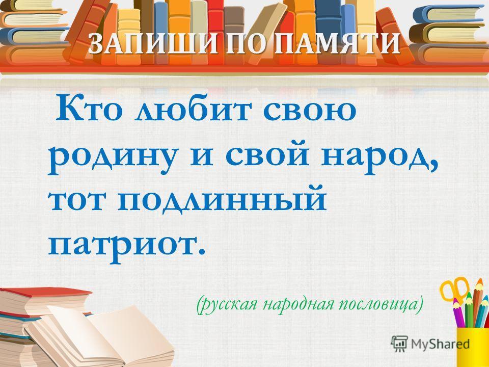 ЗАПИШИ ПО ПАМЯТИ Кто любит свою родину и свой народ, тот подлинный патриот. (русская народная пословица)
