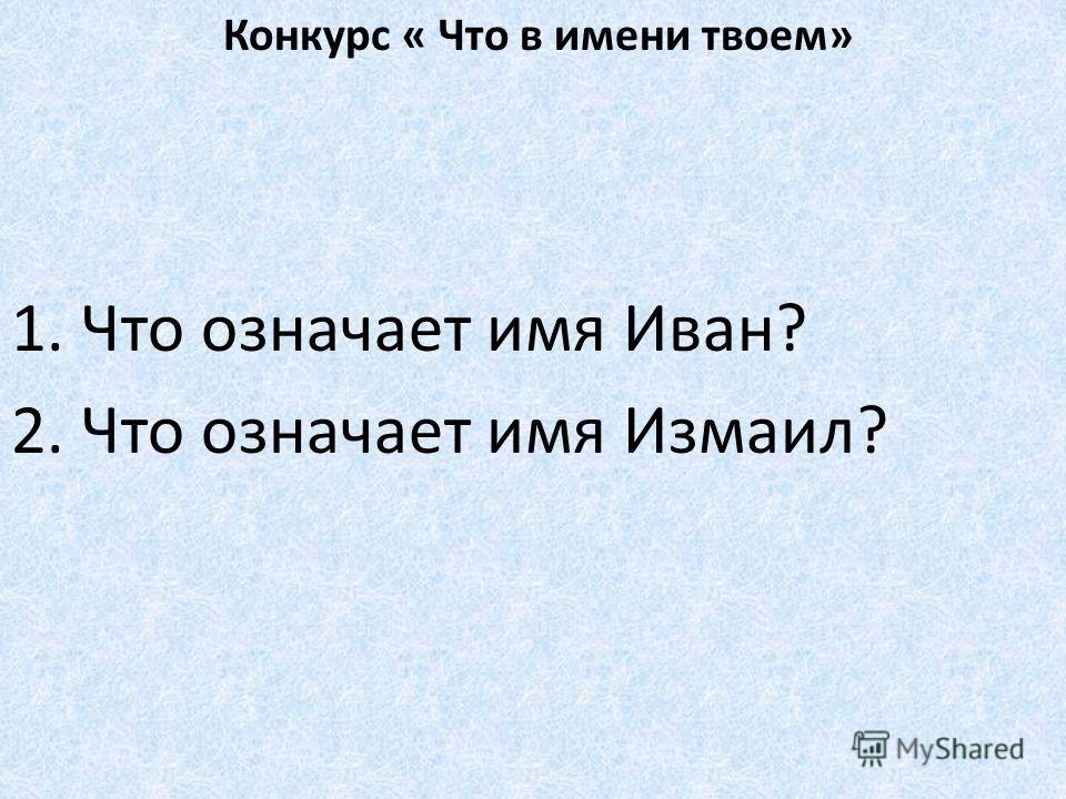 Конкурс « Что в имени твоем» 1. Что означает имя Иван? 2. Что означает имя Измаил?