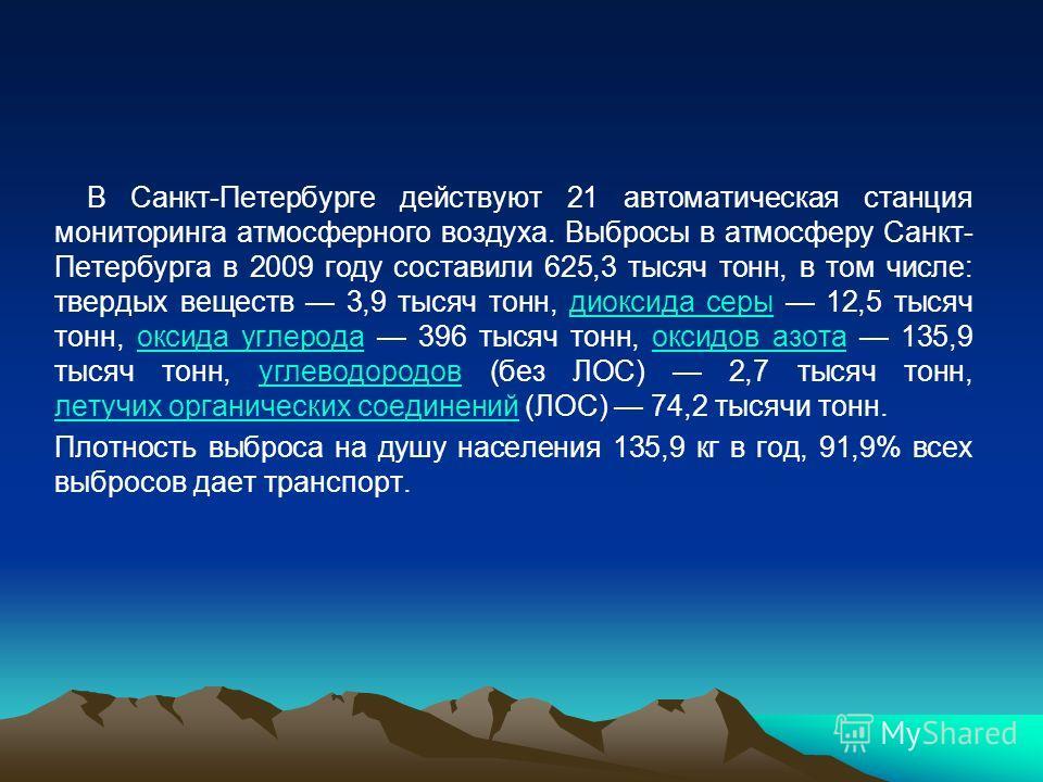 В Санкт-Петербурге действуют 21 автоматическая станция мониторинга атмосферного воздуха. Выбросы в атмосферу Санкт- Петербурга в 2009 году составили 625,3 тысяч тонн, в том числе: твердых веществ 3,9 тысяч тонн, диоксида серы 12,5 тысяч тонн, оксида