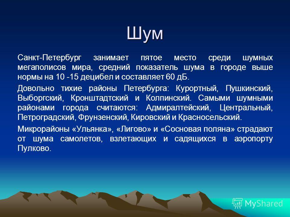 Шум Санкт-Петербург занимает пятое место среди шумных мегаполисов мира, средний показатель шума в городе выше нормы на 10 -15 децибел и составляет 60 дБ. Довольно тихие районы Петербурга: Курортный, Пушкинский, Выборгский, Кронштадтский и Колпинский.