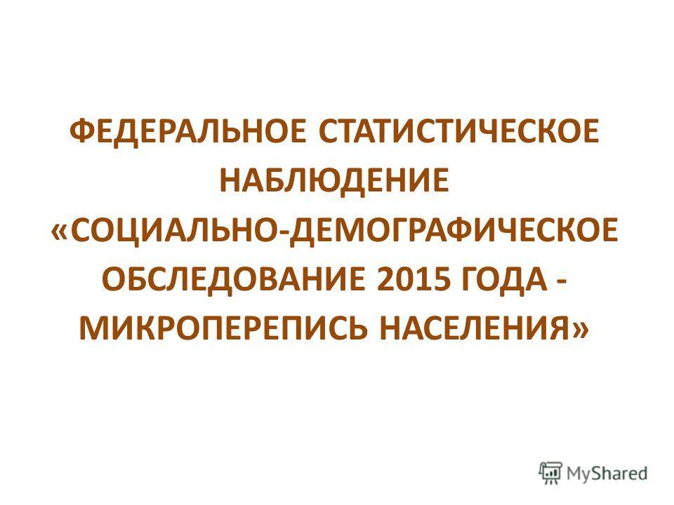 ФЕДЕРАЛЬНОЕ СТАТИСТИЧЕСКОЕ НАБЛЮДЕНИЕ «СОЦИАЛЬНО-ДЕМОГРАФИЧЕСКОЕ ОБСЛЕДОВАНИЕ 2015 ГОДА - МИКРОПЕРЕПИСЬ НАСЕЛЕНИЯ»