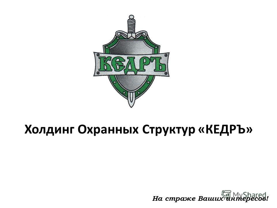 Холдинг Охранных Структур «КЕДРЪ» На страже Ваших интересов!