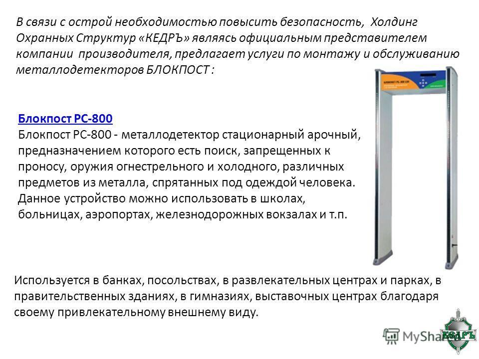Блокпост PC-800 Блокпост РС-800 - металлодетектор стационарный арочный, предназначением которого есть поиск, запрещенных к проносу, оружия огнестрельного и холодного, различных предметов из металла, спрятанных под одеждой человека. Данное устройство