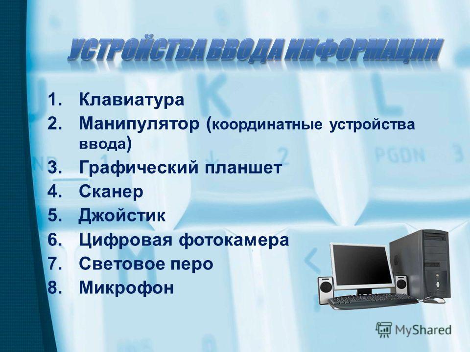 1.Клавиатура 2.Манипулятор ( координатные устройства ввода ) 3.Графический планшет 4.Сканер 5.Джойстик 6.Цифровая фотокамера 7.Световое перо 8.Микрофон