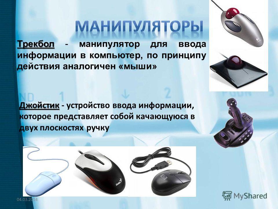 Трекбол Трекбол - манипулятор для ввода информации в компьютер, по принципу действия аналогичен «мыши» Джойстик Джойстик - устройство ввода информации, которое представляет собой качающуюся в двух плоскостях ручку