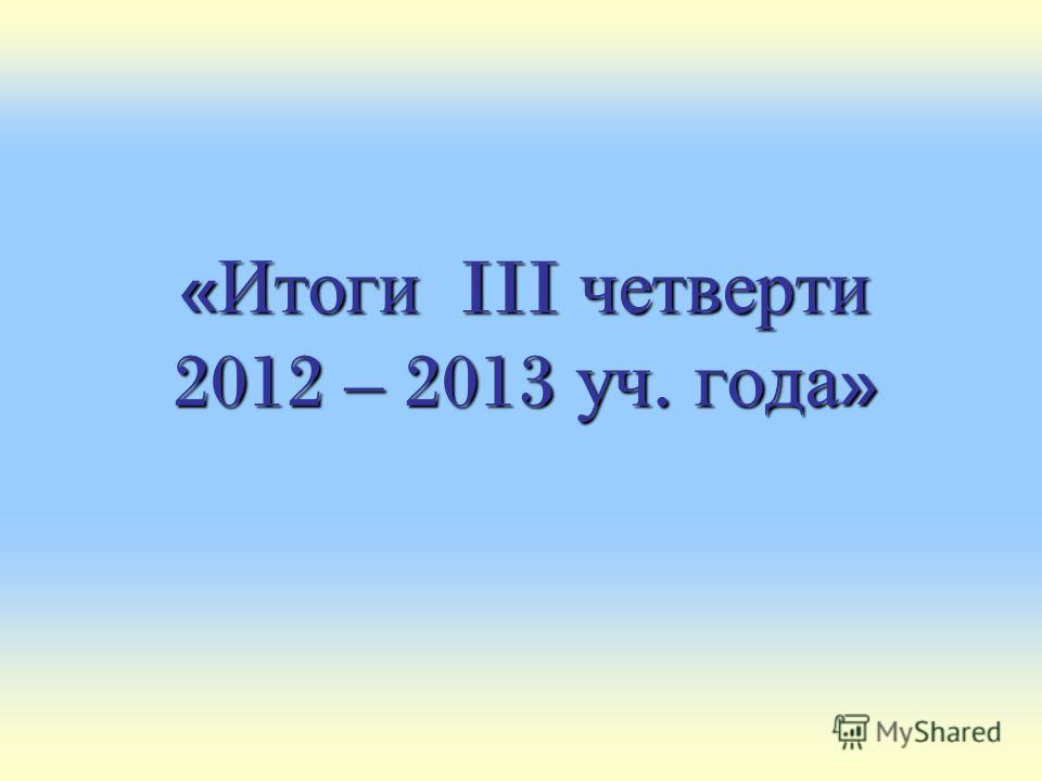 « Итоги III четверти 2012 – 2013 уч. года »