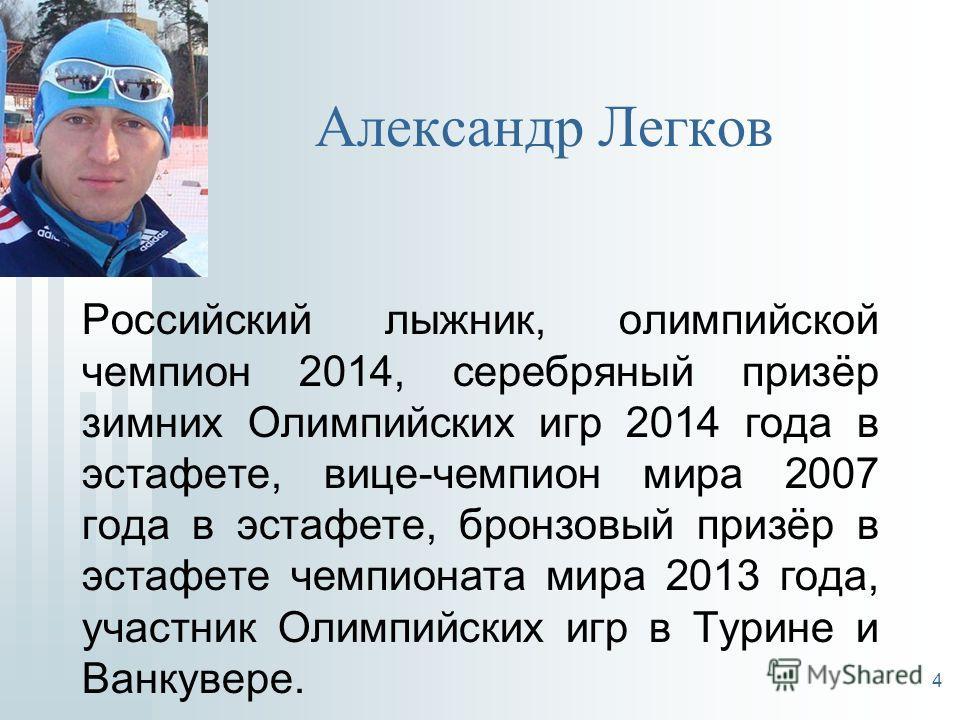 Александр Легков Российский лыжник, олимпийской чемпион 2014, серебряный призёр зимних Олимпийских игр 2014 года в эстафете, вице-чемпион мира 2007 года в эстафете, бронзовый призёр в эстафете чемпионата мира 2013 года, участник Олимпийских игр в Тур
