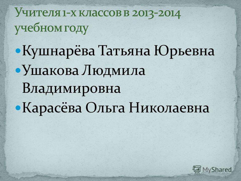 Кушнарёва Татьяна Юрьевна Ушакова Людмила Владимировна Карасёва Ольга Николаевна