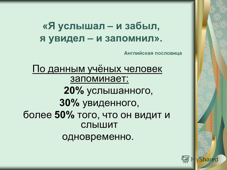 «Я услышал – и забыл, я увидел – и запомнил». Английская пословица По данным учёных человек запоминает: 20% услышанного, 30% увиденного, более 50% того, что он видит и слышит одновременно.