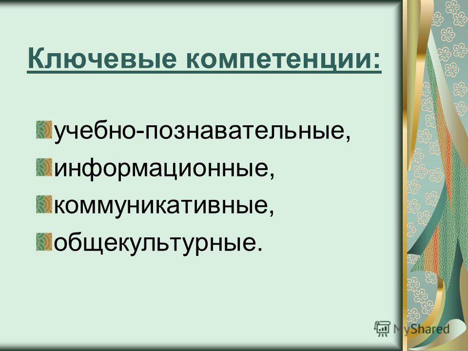 Ключевые компетенции: учебно-познавательные, информационные, коммуникативные, общекультурные.