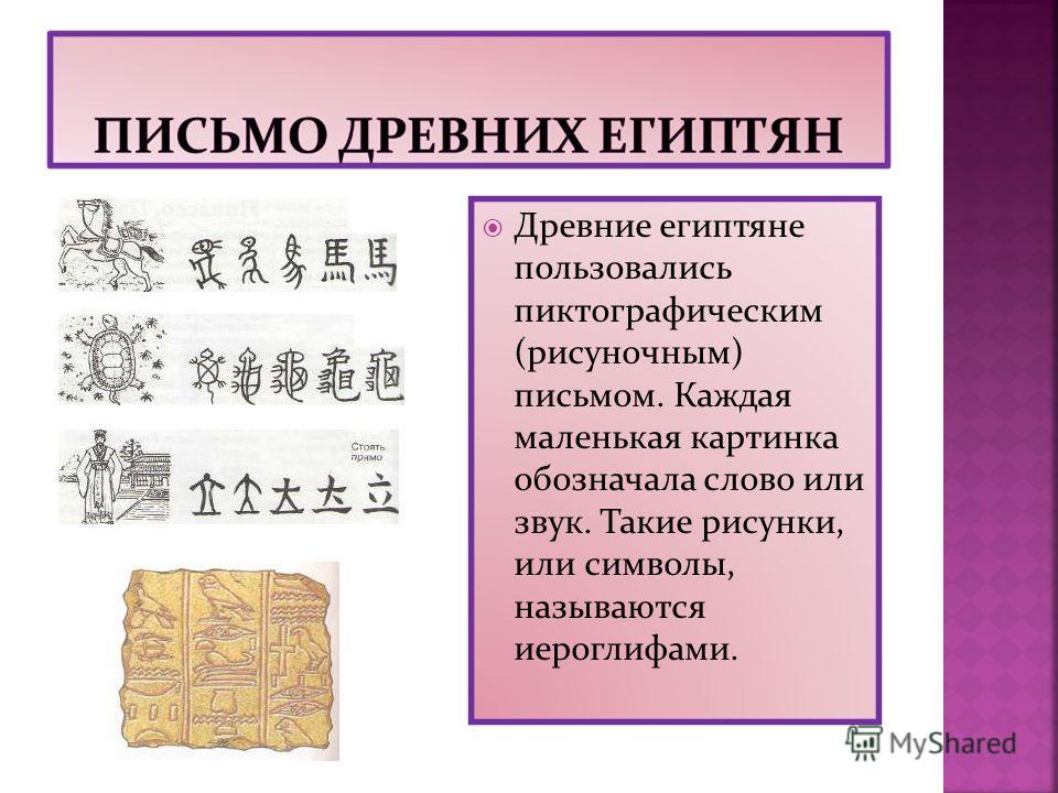 Древние египтяне пользовались пиктографическим (рисуночным) письмом. Каждая маленькая картинка обозначала слово или звук. Такие рисунки, или символы, называются иероглифами.