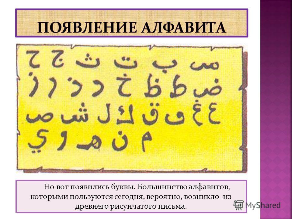 Но вот появились буквы. Большинство алфавитов, которыми пользуются сегодня, вероятно, возникло из древнего рисунчатого письма.