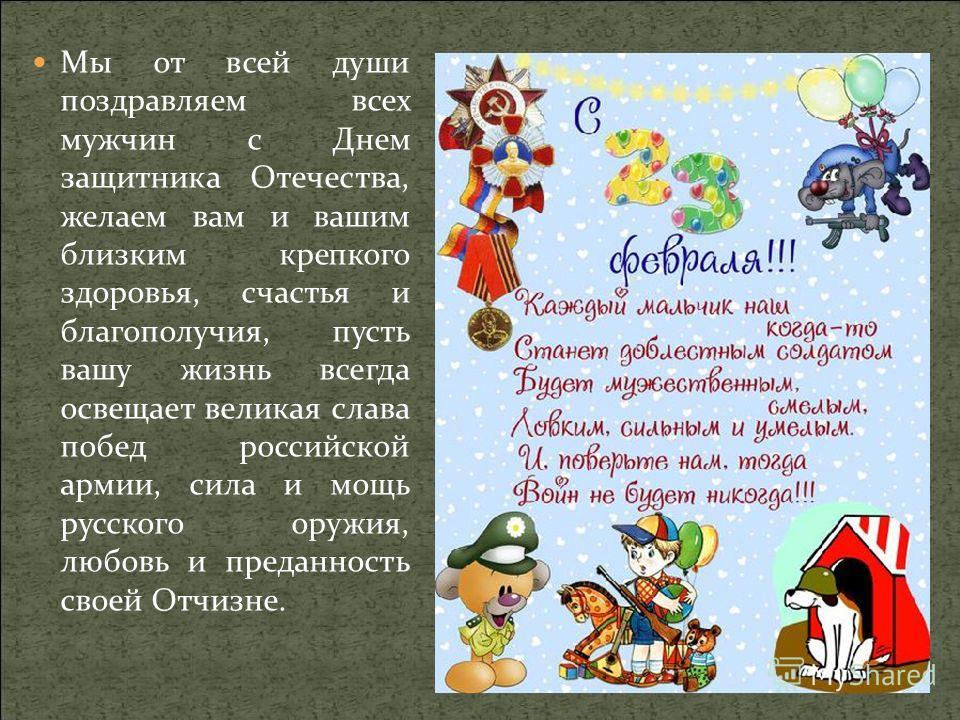 Мы от всей души поздравляем всех мужчин с Днем защитника Отечества, желаем вам и вашим близким крепкого здоровья, счастья и благополучия, пусть вашу жизнь всегда освещает великая слава побед российской армии, сила и мощь русского оружия, любовь и пре