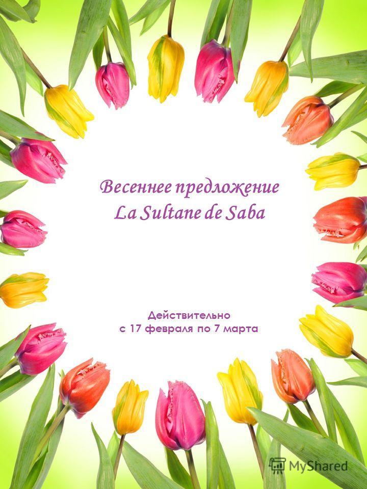 Весеннее предложение La Sultane de Saba Действительно с 17 февраля по 7 марта