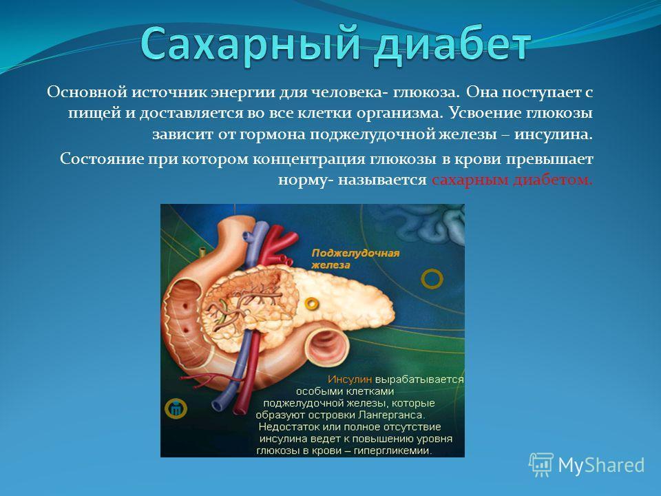 Основной источник энергии для человека- глюкоза. Она поступает с пищей и доставляется во все клетки организма. Усвоение глюкозы зависит от гормона поджелудочной железы – инсулина. Состояние при котором концентрация глюкозы в крови превышает норму- на