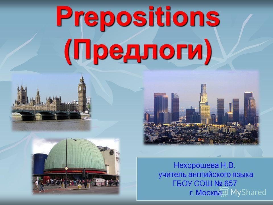 Prepositions (Предлоги) Нехорошева Н.В. учитель английского языка ГБОУ СОШ 657 г. Москва