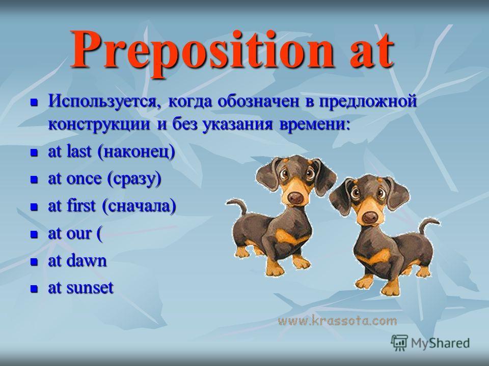 Preposition at Preposition at Используется, когда обозначен в предложной конструкции и без указания времени: Используется, когда обозначен в предложной конструкции и без указания времени: at last (наконец) at last (наконец) at once (сразу) at once (с