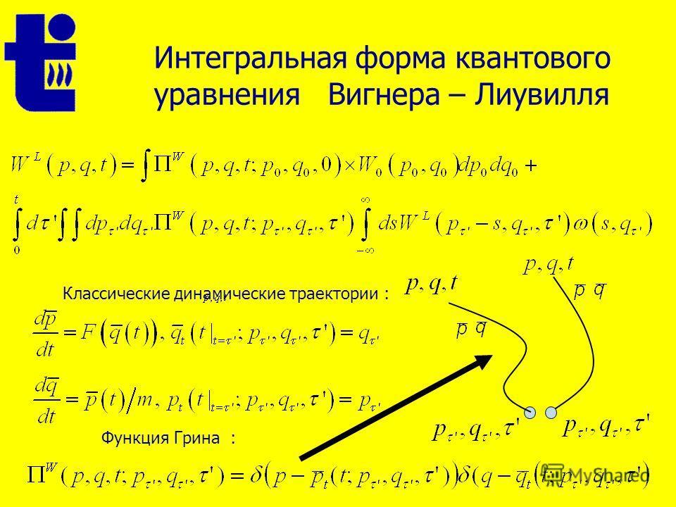 Интегральная форма квантового уравнения Вигнера – Лиувилля Классические динамические траектории : Функция Грина :