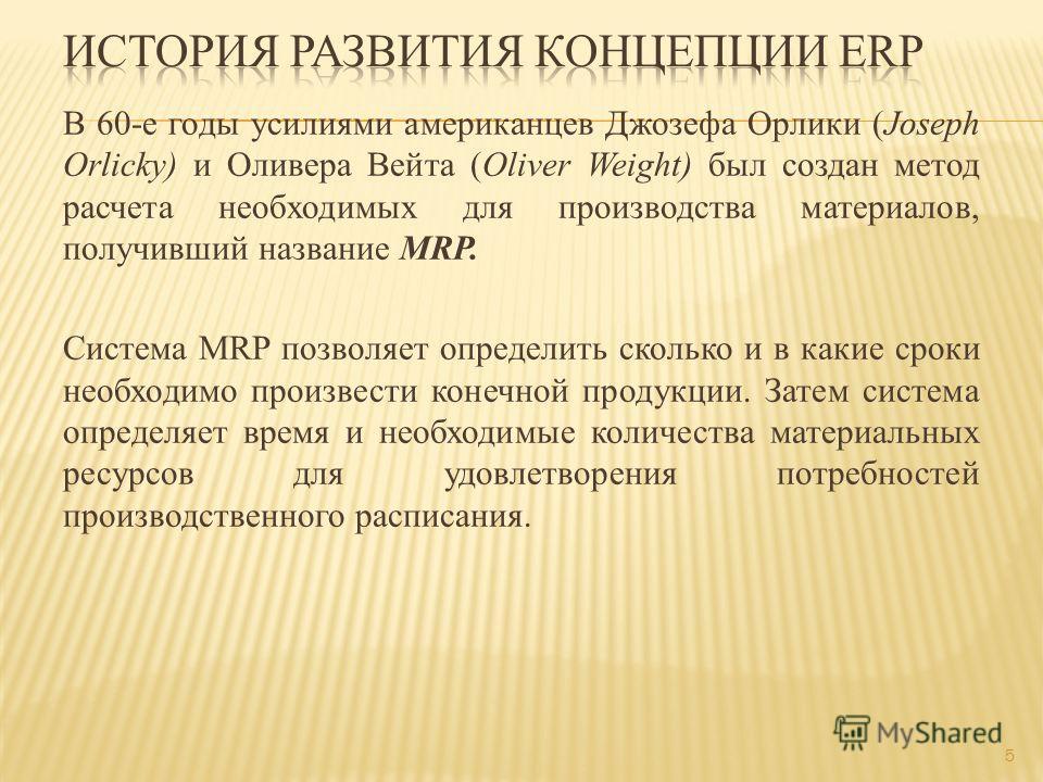 В 60-е годы усилиями американцев Джозефа Орлики (Joseph Orlicky) и Оливера Вейта (Oliver Weight) был создан метод расчета необходимых для производства материалов, получивший название MRP. Система MRP позволяет определить сколько и в какие сроки необх