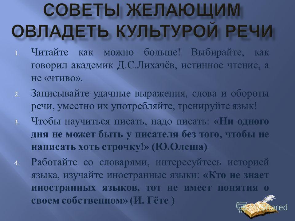 1. Читайте как можно больше ! Выбирайте, как говорил академик Д. С. Лихачёв, истинное чтение, а не « чтиво ». 2. Записывайте удачные выражения, слова и обороты речи, уместно их употребляйте, тренируйте язык ! 3. Чтобы научиться писать, надо писать :