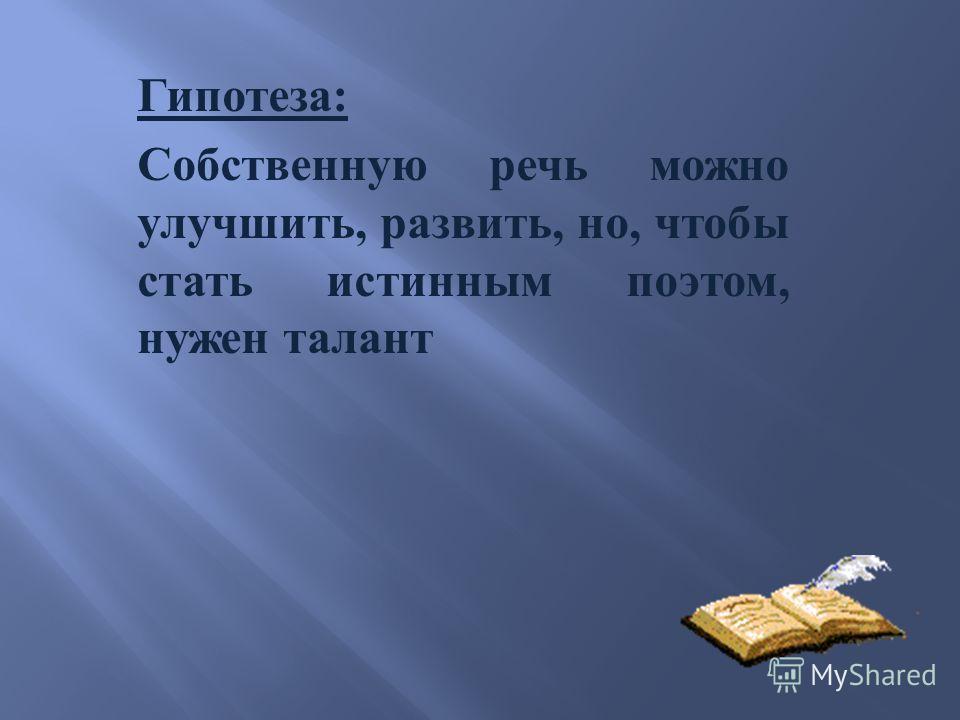 Гипотеза : Собственную речь можно улучшить, развить, но, чтобы стать истинным поэтом, нужен талант